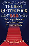 The Best Quotes Book: 555 Daily Inspirational and Motivational Quotes by Famous People (short quotes, quote of the day, happiness quotes, good quotes, … quotes book) (Business Motivation Book 1)