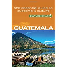 Guatemala - Culture Smart!: The Essential Guide to Customs & Culture