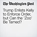 Trump Enlists Kelly to Enforce Order, but Can the 'Zoo' Be Tamed? | Philip Rucker,Robert Costa,Dan Balz