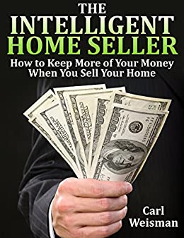The Intelligent Home Seller: How to Keep More of Your Money When You Sell Your Home (The Intelligent Consumer Series Book 1) by [Weisman, Carl]