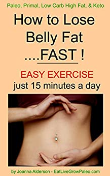 How to Lose Belly Fat .... FAST ! (Paleo, Primal, Low Carb High Fat, & Keto Book 2) by [Alderson, Joanna]