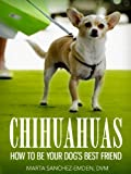 Chihuahuas: How To Be Your Dog's Best Friend: From Advice For The New Owner, To Tips On Training, Grooming, Common Health Concerns And More. (101 Publishing: Pets Series)