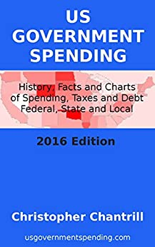 US Government Spending: History, Facts and Charts of Spending, Taxes and Debt, Federal, State and Local, 2016 Edition by [Chantrill, Christopher]