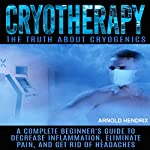 Cryotherapy: The Truth About Cryogenics: A Complete Beginner's Guide to Decrease Inflammation, Eliminate Pain, and Get Rid of Headaches | Arnold Hendrix
