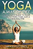 Yoga: A Way of Life: A Beginner's Guide to Yoga as Much More Than Just a Fitness Routine