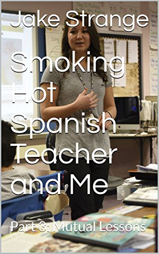 Smoking Hot Spanish Teacher and Me: Part 3: Mutual Lessons (My Smoking Hot Spanish Teacher) by [Strange, Jenny]