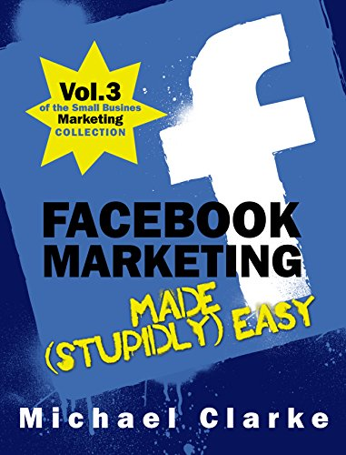 Facebook Marketing Made (Stupidly) Easy   How to Achieve Facebook Business Awesomeness: (Vol.3 of the Small Business Marketing Collection) (Punk Rock Marketing Collection)
