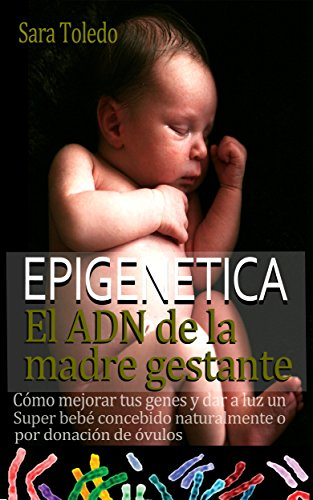 Epigenética.El ADN de la Madre Gestante: Cómo Mejorar Tus Genes y Dar a