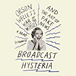 Broadcast Hysteria: Orson Welle's War of the Worlds and the Art of Fake News   A. Brad Schwartz