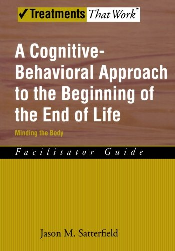 A Cognitive-Behavioral Approach to the Beginning of the End of Life, Minding the Body: Facilitator Guide (Treatments That Work)
