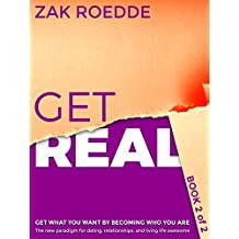GET REAL: The new paradigm for dating, relationships, and living life awesome - Get what you want by becoming who you are - Book 2 of 2