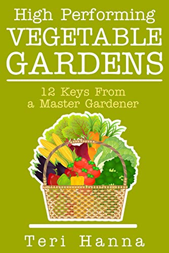 High Performing Vegetable Gardens: 12 Keys From a Master Gardener by [Hanna, Teri]