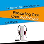 The Stressed-Out Writer's Guide to Recording Your Own Audiobook: Stressed-Out Writer's Guides | Kirk Hanley
