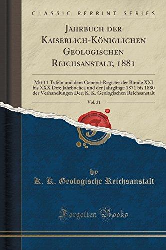 Jahrbuch der Kaiserlich-Königlichen Geologischen Reichsanstalt, 1881, Vol. 31: Mit 11 Tafeln und dem General-Register der Bünde XXI bis XXX Des. Geologischen Reichsanstalt (German Edition)