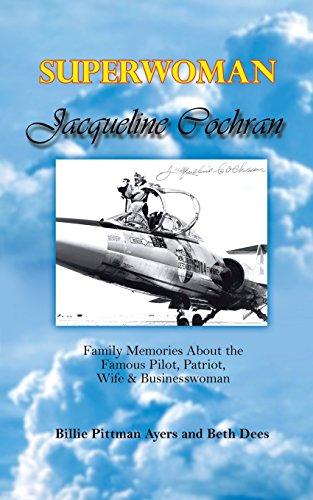 Superwoman Jacqueline Cochran: Family Memories about the Famous Pilot, Patriot, Wife & Businesswoman