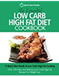 The Essential Low Carb High Fat Diet Cookbook: A Quick Start Guide To Low Carb High Fat Cooking. Over 100 New and Delicious Low Carb High Fat Recipes For Weight Loss