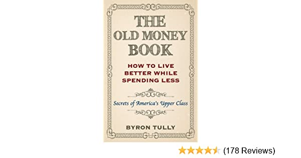 The Old Money Book: Living Better While Spending Less - Secrets of Americas Upper Class