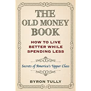 The Old Money Book: Living Better While Spending Less - Secret's of America's Upper Class