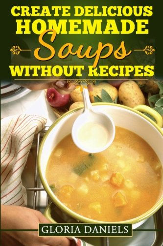 Create Delicious Homemade Soups without Recipes (Fabulous Comfort Foods) (Volume 2)