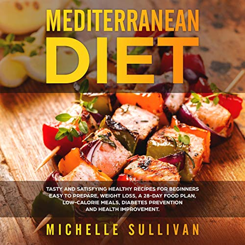 (Mediterranean Diet: Tasty and Satisfying Healthy Recipes for Beginners Easy to Prepare, Weight Loss, a 28-Day Food Plan, Low-Calorie Meals, Diabetes Prevention and Health Improvement)