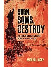 Burn, Bomb, Destroy: The German Sabotage Campaign in North America, 1914-1917