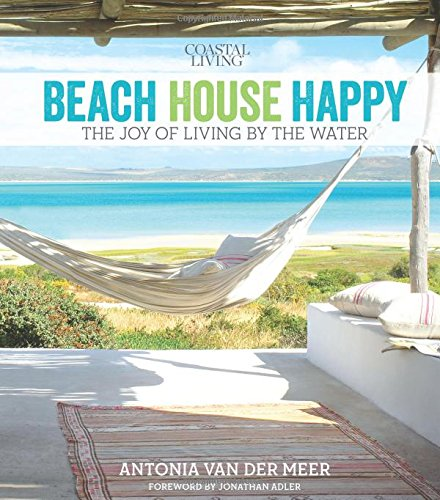 Coastal Living Beach House Happy: The Joy of Living by the Water [Antonia Van Der Meer] (Tapa Dura)