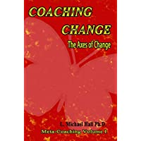 Coaching Change: The Axes of change (Meta-Coaching): The Axes of Change, Meta-Coaching, Volume 1