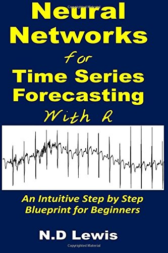 Neural Networks for Time Series Forecasting with R: An Intuitive Step by Step Blueprint for Beginners (Time Series Forecasting Using Neural Networks In R)