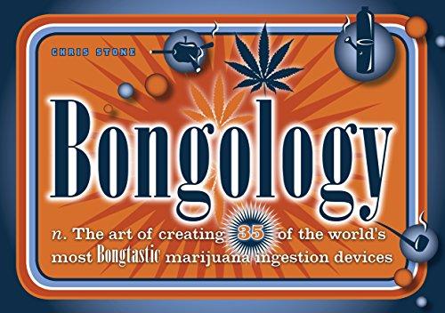 Bongology: n. The Art of Creating 35 of the World's Most Bongtastic Marijuana Ingestion Devices -  Chris Stone, Paperback