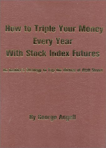 How To Triple Your Money Every Year With Stock Index Futures  An Insiders Strategy To Tap The Riches Of Wall Street