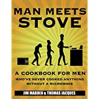 Man Meets Stove: A cookbook for men who've never cooked anything without a microwave.