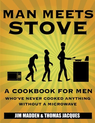Man Meets Stove: A cookbook for men who've never cooked anything without a microwave. by Jim Madden, Thomas Jacques