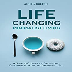 Life Changing Minimalist Living: A Guide to Decluttering Your Home, Organizing Your Life, and Simplifying It All