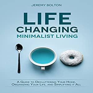 Life Changing Minimalist Living: A Guide to Decluttering Your Home, Organizing Your Life, and Simplifying It All Audiobook