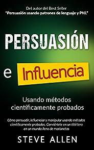 Persuasión, influencia y manipulación usando métodos científicamente probados: Cómo persuadir, influenciar y m