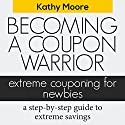 Becoming a Coupon Warrior: Extreme Couponing for Newbies Audiobook by Kathy Moore Narrated by Jae Huff