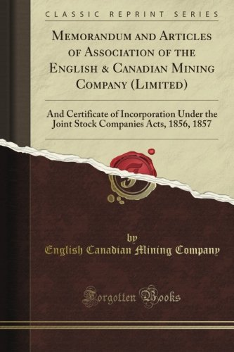 Memorandum and Articles of Association of the English & Canadian Mining Company (Limited): And Certificate of Incorporation Under the Joint Stock Companies Acts, 1856, 1857 (Classic Reprint)
