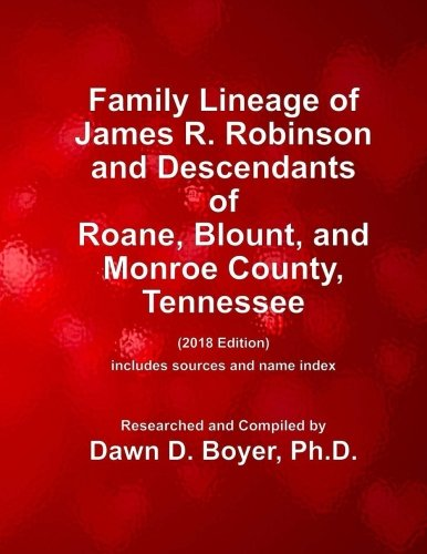 Family Lineage of James R. Robinson and descendants of Roane, Blount, and Monroe County, Tennessee: 2018 Edition; includes sources and name index (Genealogy Lineage Charts by Dawn Boyer, Ph.D.)