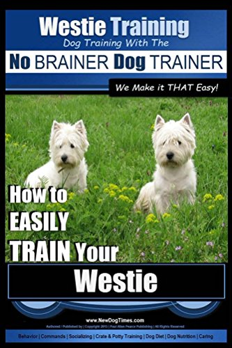 Westie Training | Dog Training with the No BRAINER Dog TRAINER ~ We Make it  THAT Easy!: How To EASILY TRAIN Your Westie