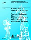 Emergency Communications: Various Challanges Likely to Slow Implementation of a Public Safety Broadband Network, Government Accountability Office, 1491283874