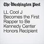 LL Cool J Becomes the First Rapper to Be Kennedy Center Honors Recipient | Peggy McGlone