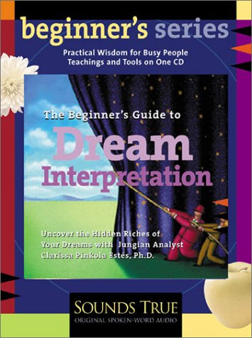The Beginners Guide to Dream Interpretation: Uncover the Hidden Riches of Your Dreams with Jungian Analyst Clarissa Pinkola Ests, PhD (Beginner's (Audio))