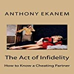 The Act of Infidelity: How to Know a Cheating Partner | Anthony Ekanem