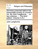Sermons Preached Before the Honourable Society of Lincoln's-Inn by John Langhorne, in Two Volumes the Third Edition Volume 2, John Langhorne, 1140807277