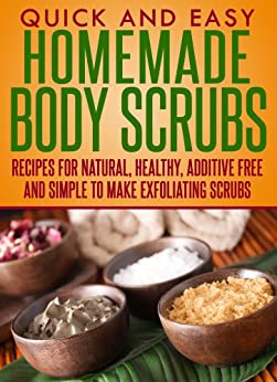 Homemade Body Scrubs: Recipes for natural, healthy, additive free and simple to make exfoliating scrubs (Quick and Easy Series) by [Dogwood Apps]