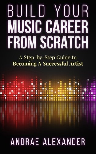 Build Your Music Career From Scratch: A Step By Step Guide to Becoming A Successful Artist (Creating Music Success With Andrae Alexander)