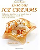 Luscious Ice Creams without a Machine: ... or much time or effort or having to mash the stuff as it freezes (Genius Recipes) (Volume 1)