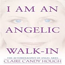 I Am an Angelic Walk-In: The Autobiography of Angel Ariel Audiobook by Claire Candy Hough Narrated by Claire Candy Hough