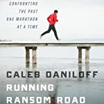 Running Ransom Road: Confronting the Past, One Marathon at a Time | Caleb Daniloff