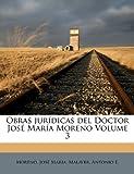 Obras jur?dicas del Doctor Jos? Mar?a Moreno Volume 3, Jos?, Moreno, Jos? Mar?a and Antonio, Malaver, Antonio E., 1173187553